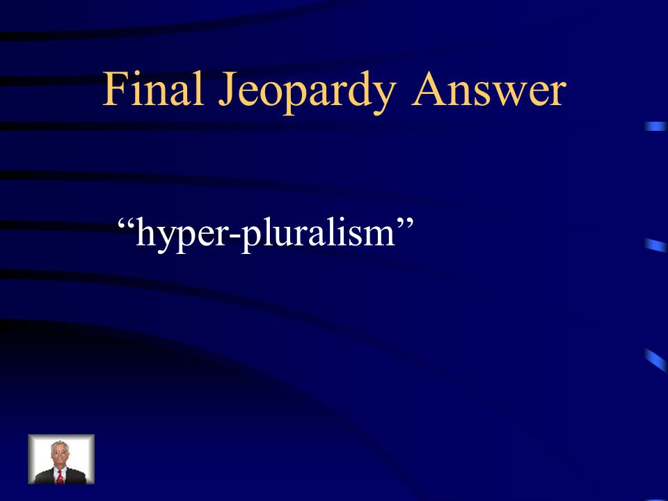 Final Jeopardy Beyond the pluralist theory , today many Believe our government is overrun by the Demands of a massive number of interest Groups.