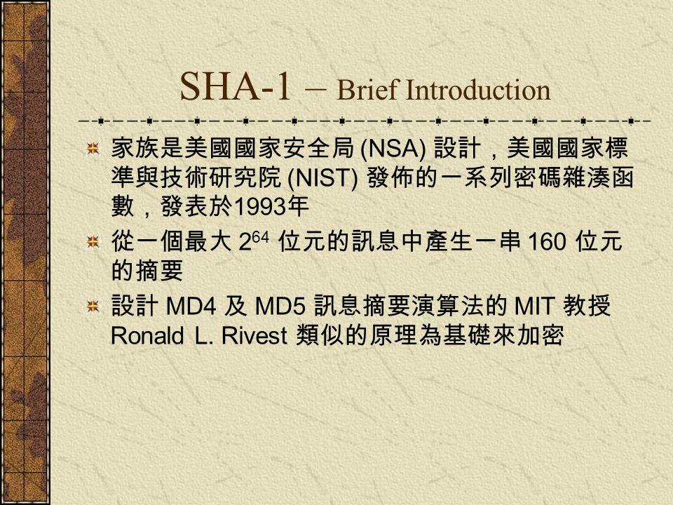 SHA-1 – Brief Introduction 家族是美國國家安全局 (NSA) 設計,美國國家標 準與技術研究院 (NIST) 發佈的一系列密碼雜湊函 數,發表於 1993 年 從一個最大 2 64 位元的訊息中產生一串 160 位元 的摘要 設計 MD4 及 MD5 訊息摘要演算法的 MI