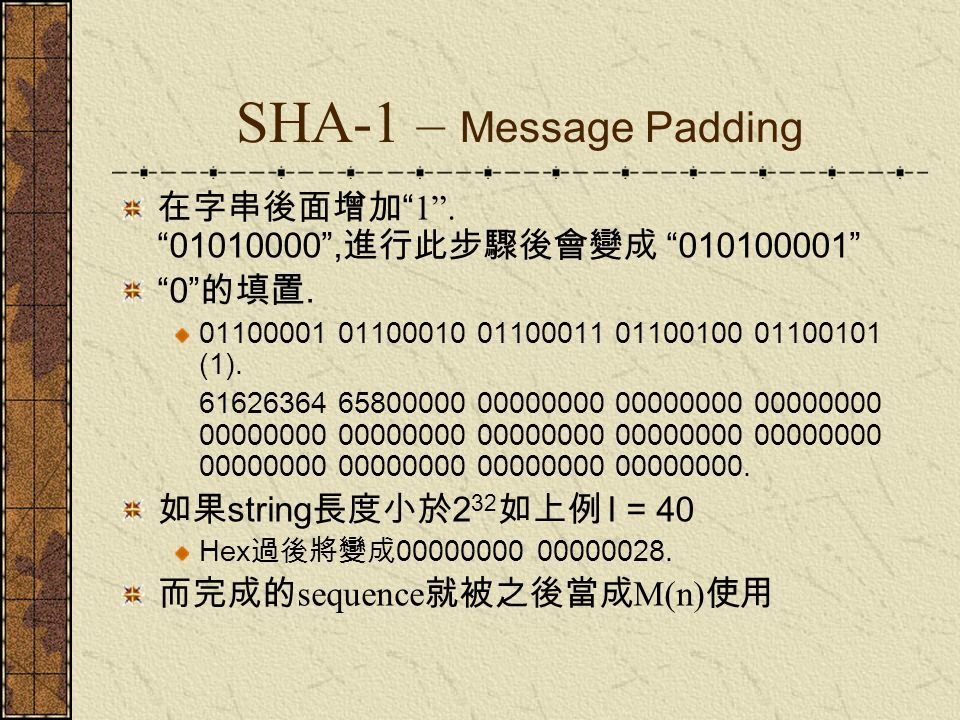 SHA-1 – Functions and Constants Used 在 SHA-1 裡方程式 f (0), f (1)……f (79) 每一個方程式解 as a 32-bit word as output f (t;B,C,D) F (t;B,C,D) = (B AND C) OR ((NOT B) AND D) ( 0 <= t <= 19) F (t;B,C,D) = B XOR C XOR D (20 <= t <= 39) F (t;B,C,D) = (B AND C) OR (B AND D) OR (C AND D) (40 <= t <= 59) F (t;B,C,D) = B XOR C XOR D (60 <= t <= 79).