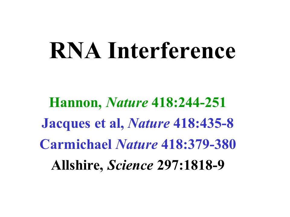 RNA Interference Hannon, Nature 418:244-251 Jacques et al, Nature 418:435-8 Carmichael Nature 418:379-380 Allshire, Science 297:1818-9