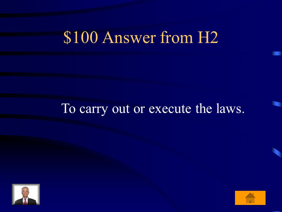 $100 Question from H2 What is the job of the executive branch