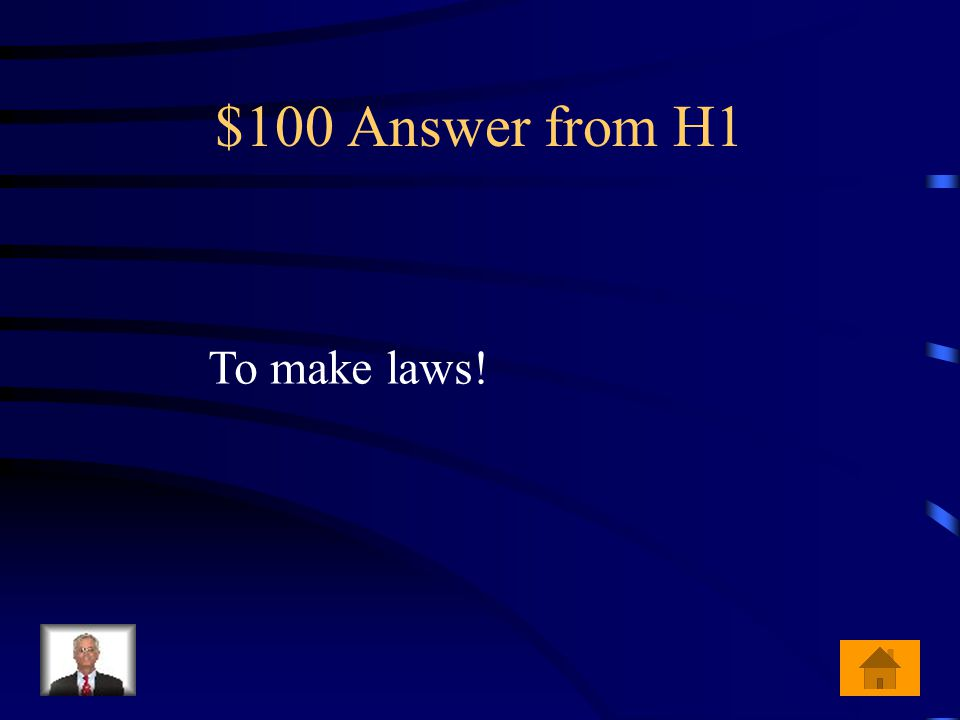 $100 Question from H1 What is the job of the legislative branch