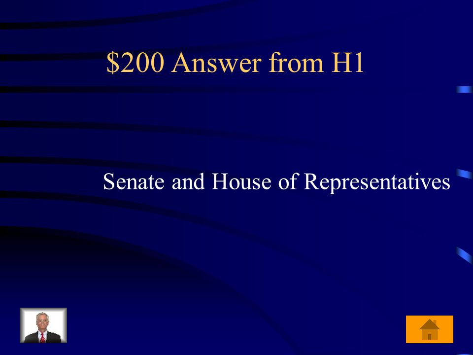 $200 Question from H1 What are the names of the two houses of congress