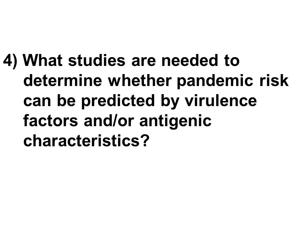 4) What studies are needed to determine whether pandemic risk can be predicted by virulence factors and/or antigenic characteristics