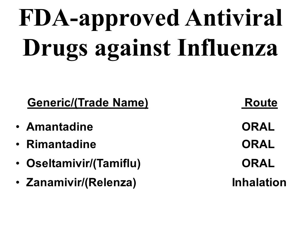 FDA-approved Antiviral Drugs against Influenza Generic/(Trade Name) Route Amantadine ORAL Rimantadine ORAL Oseltamivir/(Tamiflu) ORAL Zanamivir/(Relenza) Inhalation