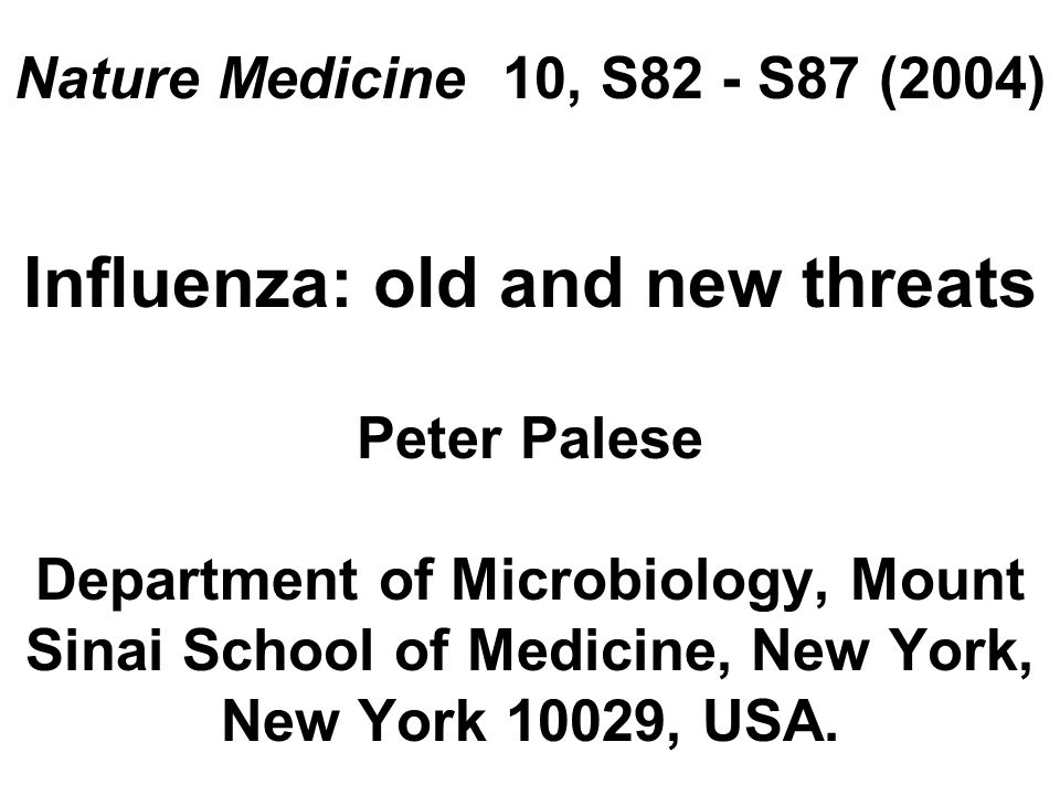Nature Medicine 10, S82 - S87 (2004) Influenza: old and new threats Peter Palese Department of Microbiology, Mount Sinai School of Medicine, New York, New York 10029, USA.