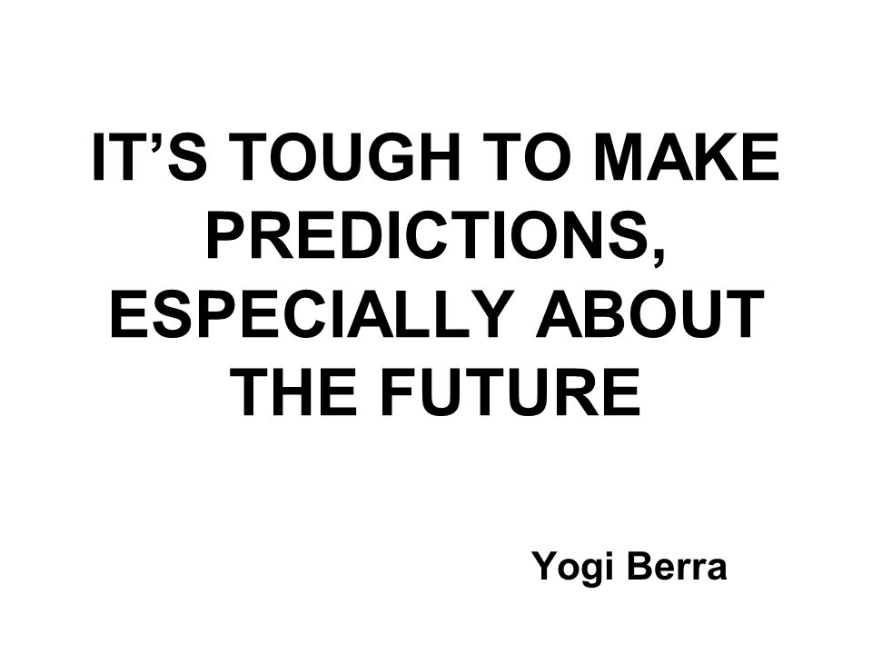 IT'S TOUGH TO MAKE PREDICTIONS, ESPECIALLY ABOUT THE FUTURE Yogi Berra