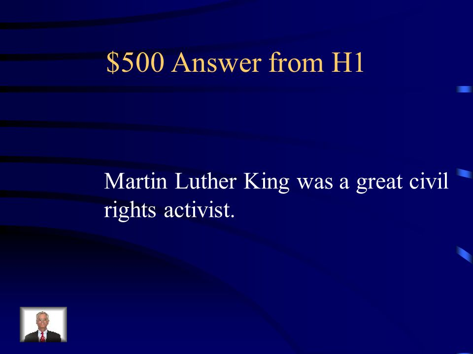 $500 Question from H1 What is the main idea. Martin Luther King was a great civil rights activist.