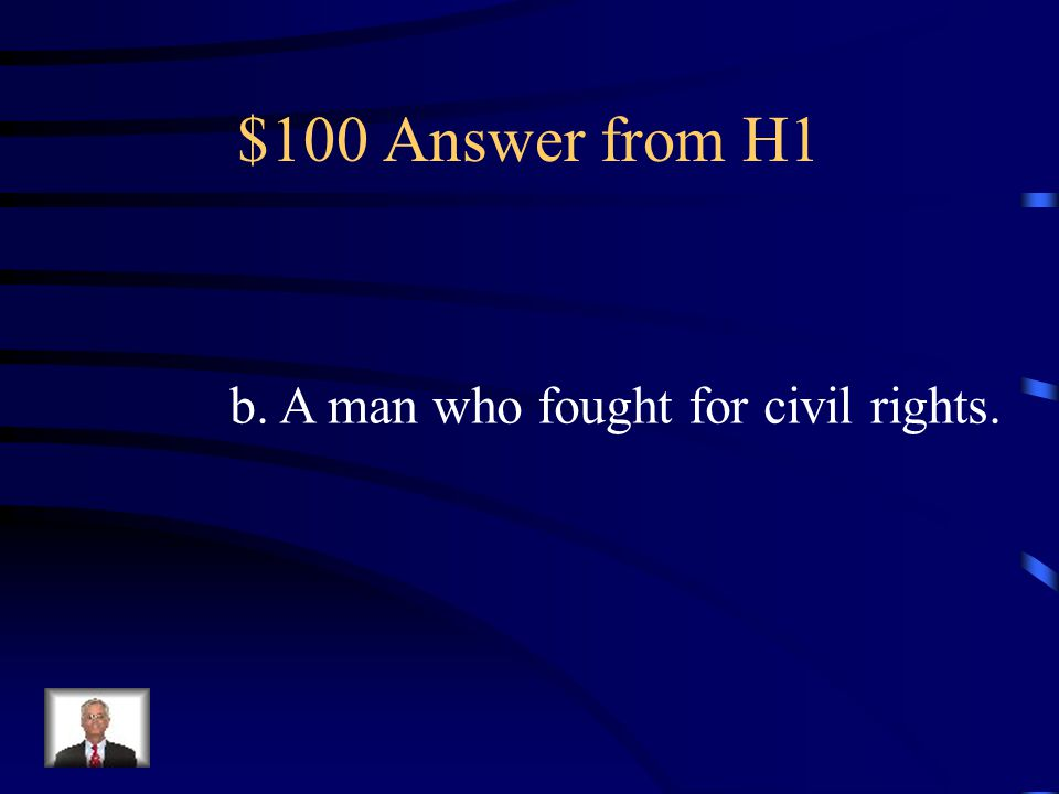 $100 Question from H1 Who was Martin Luther King a.A president b.A man who fought for civil rights c.A man who wouldn't stand up on a train.