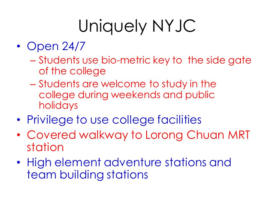 Uniquely NYJC Open 24/7 – Students use bio-metric key to the side gate of the college – Students are welcome to study in the college during weekends and public holidays Privilege to use college facilities Covered walkway to Lorong Chuan MRT station High element adventure stations and team building stations