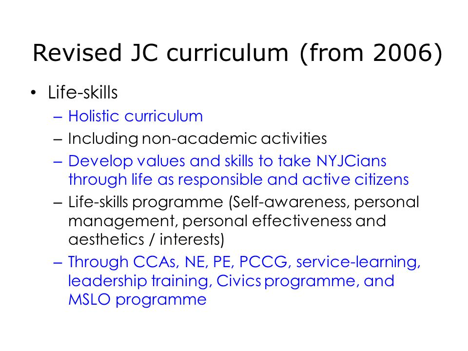 Life-skills – Holistic curriculum – Including non-academic activities – Develop values and skills to take NYJCians through life as responsible and active citizens – Life-skills programme (Self-awareness, personal management, personal effectiveness and aesthetics / interests) – Through CCAs, NE, PE, PCCG, service-learning, leadership training, Civics programme, and MSLO programme Revised JC curriculum (from 2006)