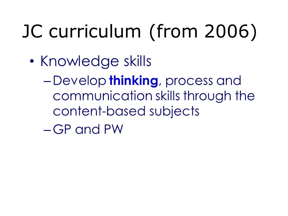 Knowledge skills – Develop thinking, process and communication skills through the content-based subjects – GP and PW JC curriculum (from 2006)