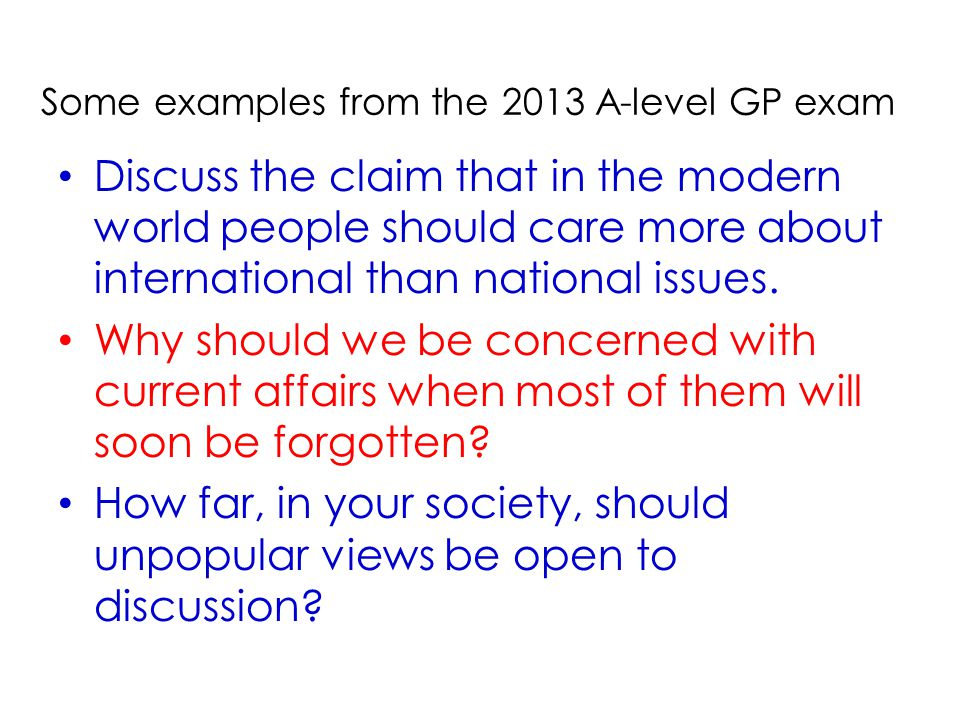 Some examples from the 2013 A-level GP exam Discuss the claim that in the modern world people should care more about international than national issues.