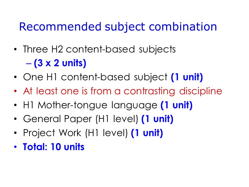 Three H2 content-based subjects – (3 x 2 units) One H1 content-based subject (1 unit) At least one is from a contrasting discipline H1 Mother-tongue language (1 unit) General Paper (H1 level) (1 unit) Project Work (H1 level) (1 unit) Total: 10 units Recommended subject combination