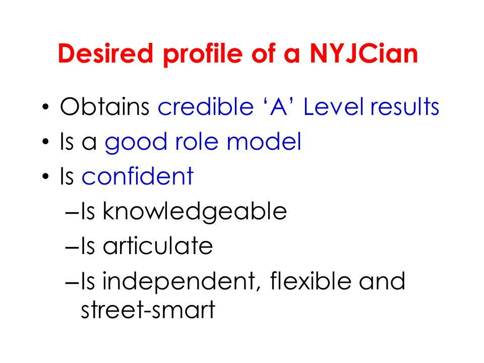 Desired profile of a NYJCian Obtains credible 'A' Level results Is a good role model Is confident – Is knowledgeable – Is articulate – Is independent, flexible and street-smart