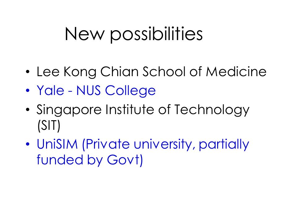 New possibilities Lee Kong Chian School of Medicine Yale - NUS College Singapore Institute of Technology (SIT) UniSIM (Private university, partially funded by Govt)