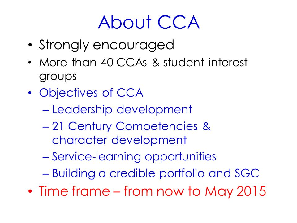 About CCA Strongly encouraged More than 40 CCAs & student interest groups Objectives of CCA – Leadership development – 21 Century Competencies & character development – Service-learning opportunities – Building a credible portfolio and SGC Time frame – from now to May 2015