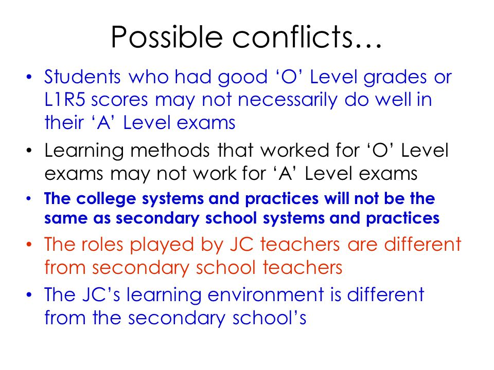 Possible conflicts… Students who had good 'O' Level grades or L1R5 scores may not necessarily do well in their 'A' Level exams Learning methods that worked for 'O' Level exams may not work for 'A' Level exams The college systems and practices will not be the same as secondary school systems and practices The roles played by JC teachers are different from secondary school teachers The JC's learning environment is different from the secondary school's