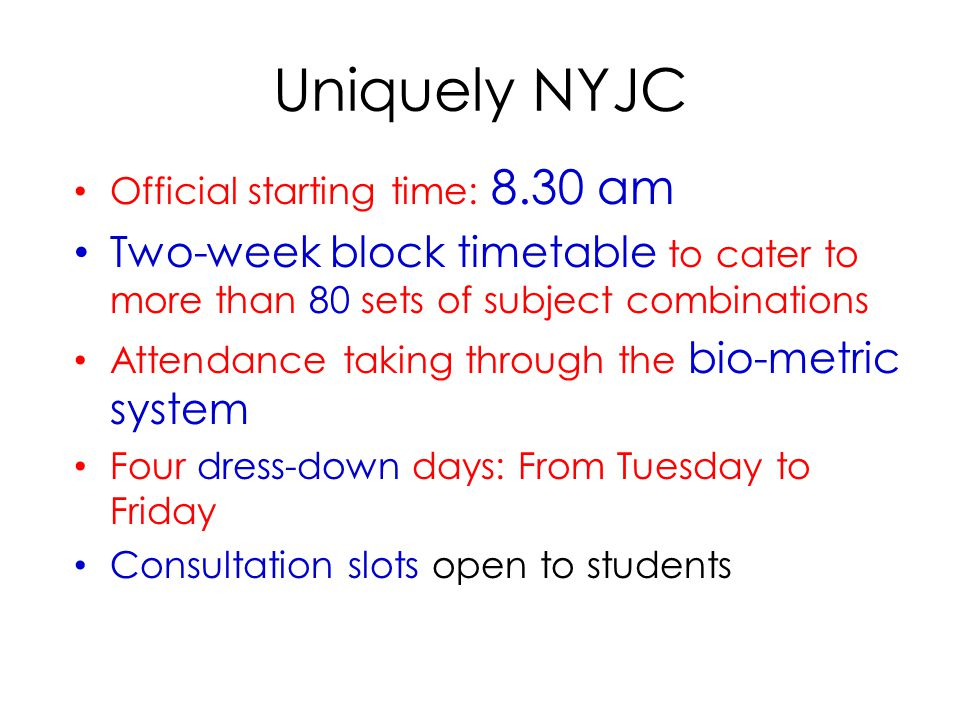 Uniquely NYJC Official starting time: 8.30 am Two-week block timetable to cater to more than 80 sets of subject combinations Attendance taking through the bio-metric system Four dress-down days: From Tuesday to Friday Consultation slots open to students