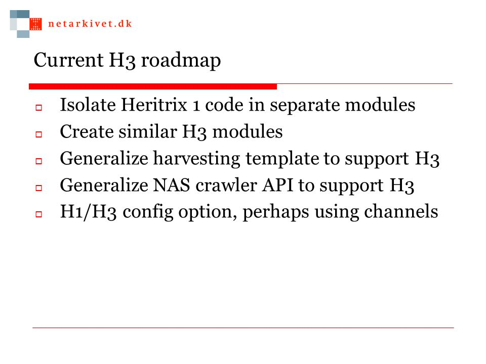 Current H3 roadmap  Isolate Heritrix 1 code in separate modules  Create similar H3 modules  Generalize harvesting template to support H3  Generalize NAS crawler API to support H3  H1/H3 config option, perhaps using channels