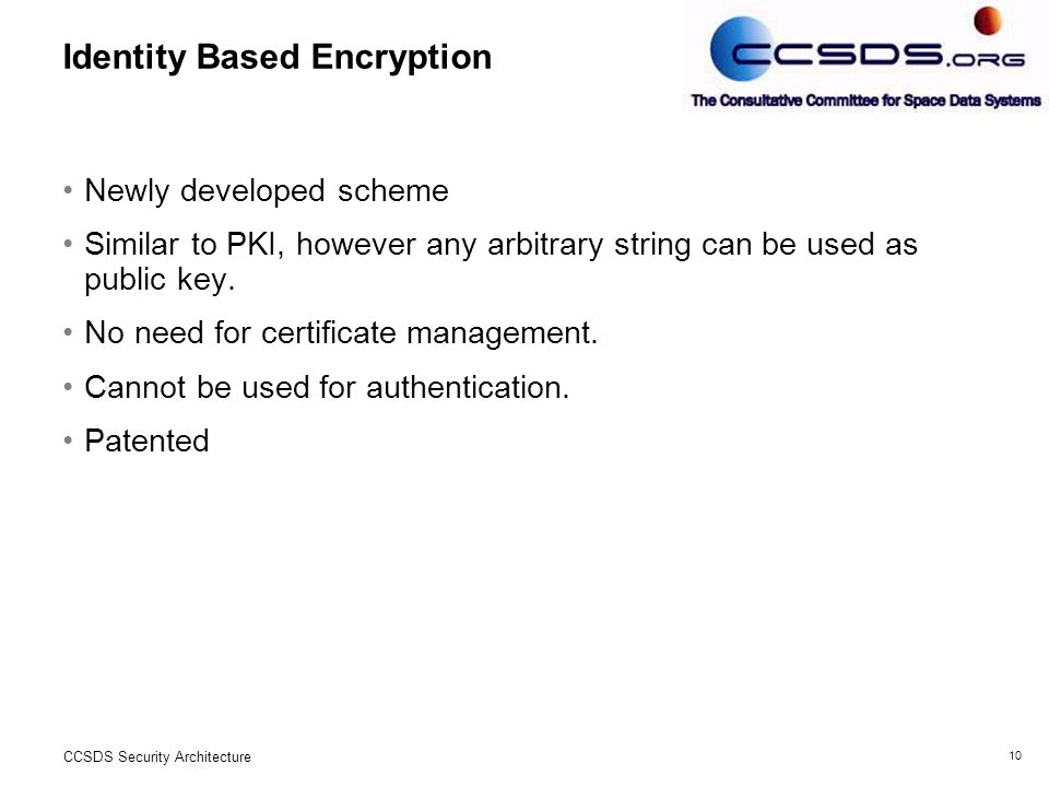 10 CCSDS Security Architecture Identity Based Encryption Newly developed scheme Similar to PKI, however any arbitrary string can be used as public key.