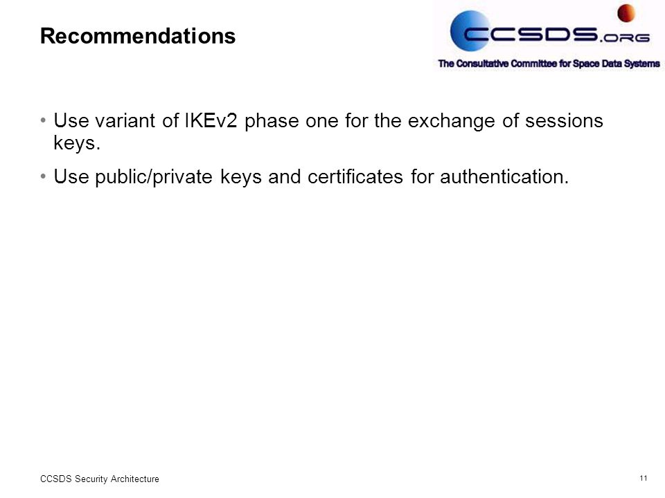 11 CCSDS Security Architecture Recommendations Use variant of IKEv2 phase one for the exchange of sessions keys.