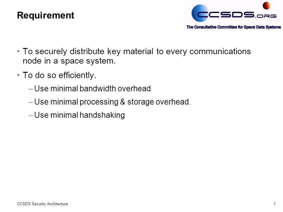 2 CCSDS Security Architecture Requirement To securely distribute key material to every communications node in a space system.