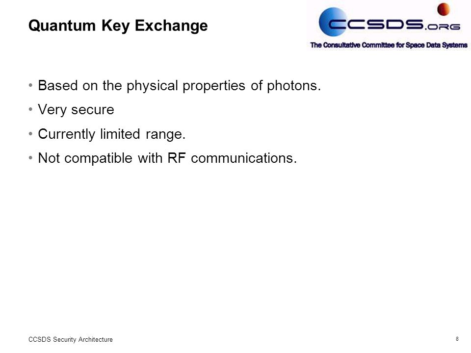 8 CCSDS Security Architecture Quantum Key Exchange Based on the physical properties of photons.
