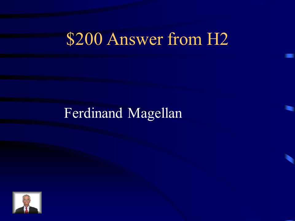 $200 Question from H2 Although this explorer died on his voyage, his crew sailed on to be the first explorers to circumnavigate the world.