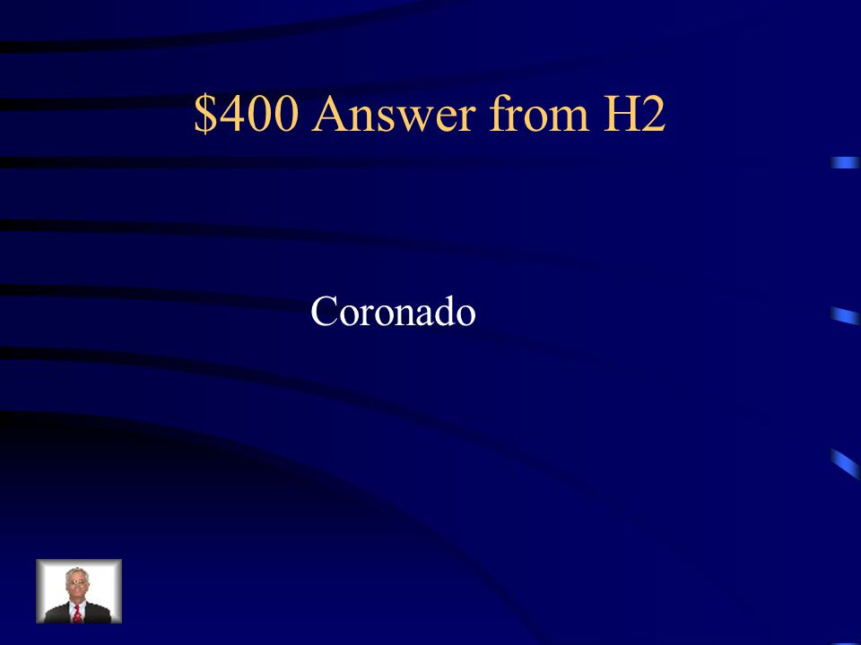 """$400 Question from H2 This Spanish explorer was looking but never found the """"7 Cities of Gold"""". He explored through out the Southwest U.S. and discove"""