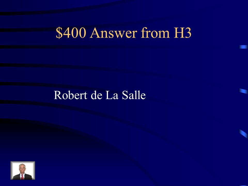 $400 Question from H3 This explorer was the first French explorer to explore the Missippi River all the way to the Gulf of Mexico. He claimed the Ohio