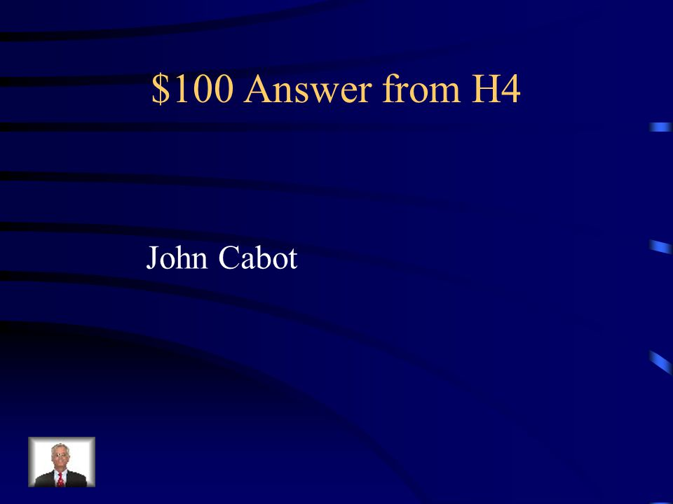 $100 Question from H4 This explorer was the first to claim land for England. He did not find a route to Asia, but he did find a prime fishing area off