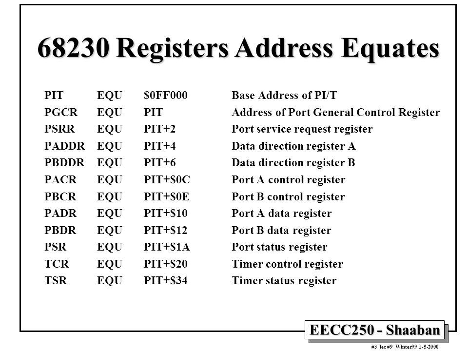 EECC250 - Shaaban #3 lec #9 Winter99 1-5-2000 PIT EQU $0FF000 Base Address of PI/T PGCR EQU PITAddress of Port General Control Register PSRR EQU PIT+2