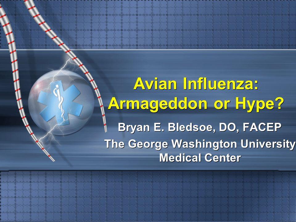 Avian Influenza: Armageddon or Hype? Bryan E. Bledsoe, DO, FACEP The George Washington University Medical Center Bryan E. Bledsoe, DO, FACEP The Georg