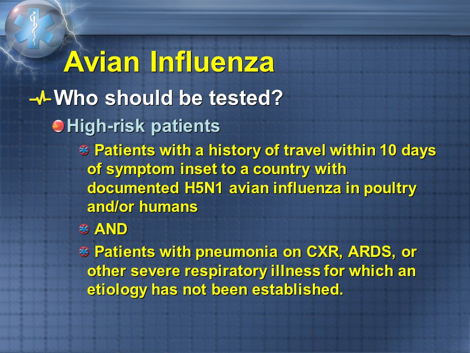 Avian Influenza Who should be tested? High-risk patients Patients with a history of travel within 10 days of symptom inset to a country with documente
