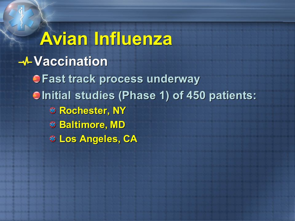 Avian Influenza Vaccination Fast track process underway Initial studies (Phase 1) of 450 patients: Rochester, NY Baltimore, MD Los Angeles, CA Vaccina