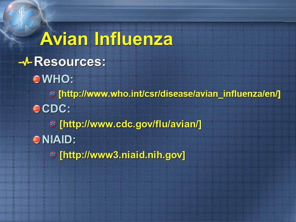 Resources: WHO: [http://www.who.int/csr/disease/avian_influenza/en/] CDC: [http://www.cdc.gov/flu/avian/] NIAID: [http://www3.niaid.nih.gov] Resources
