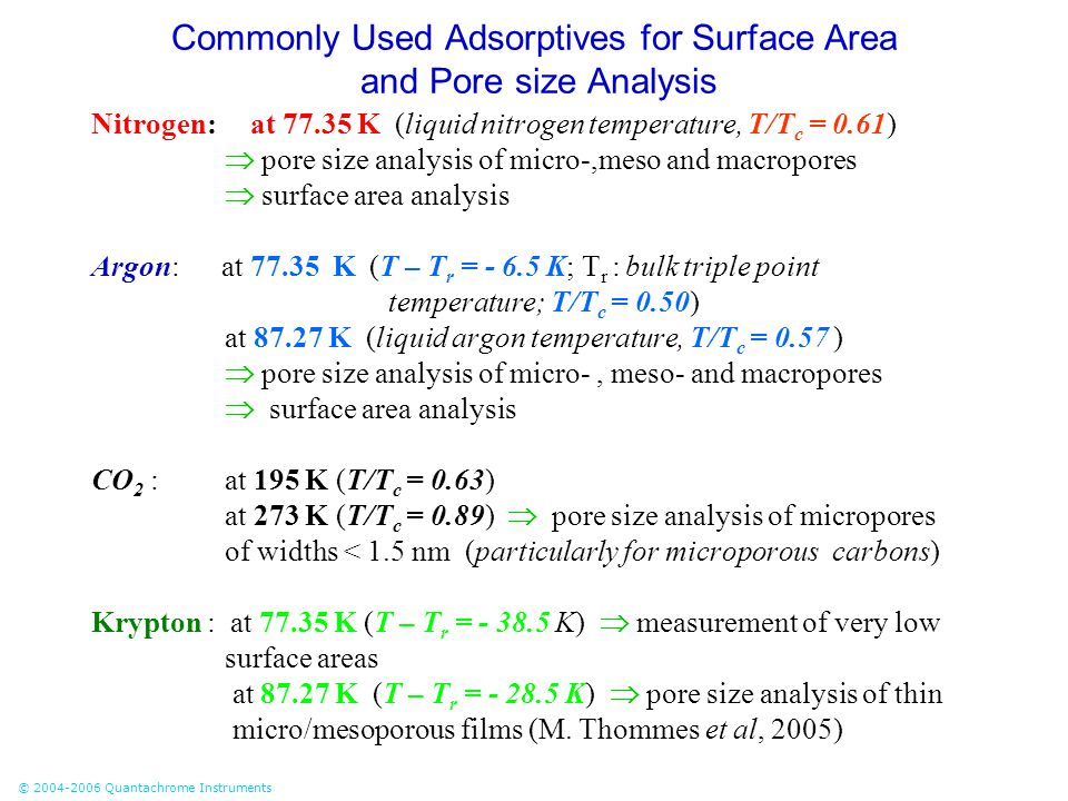 © 2004-2006 Quantachrome Instruments Commonly Used Adsorptives for Surface Area and Pore size Analysis Nitrogen: at 77.35 K (liquid nitrogen temperatu