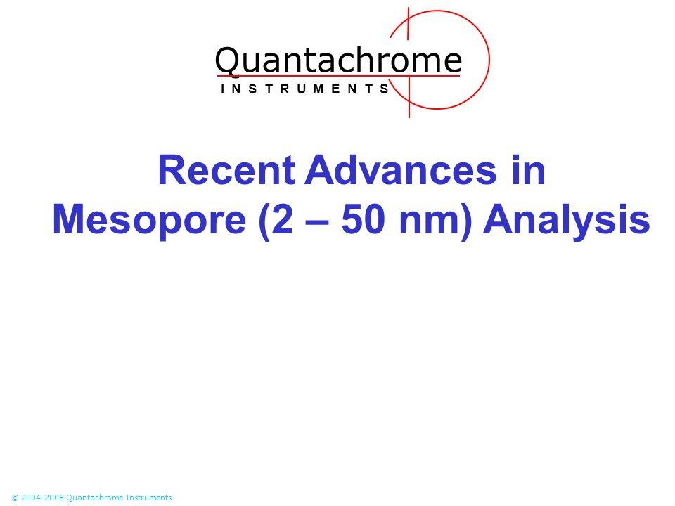 © 2004-2006 Quantachrome Instruments Recent Advances in Mesopore (2 – 50 nm) Analysis Quantachrome I N S T R U M E N T S