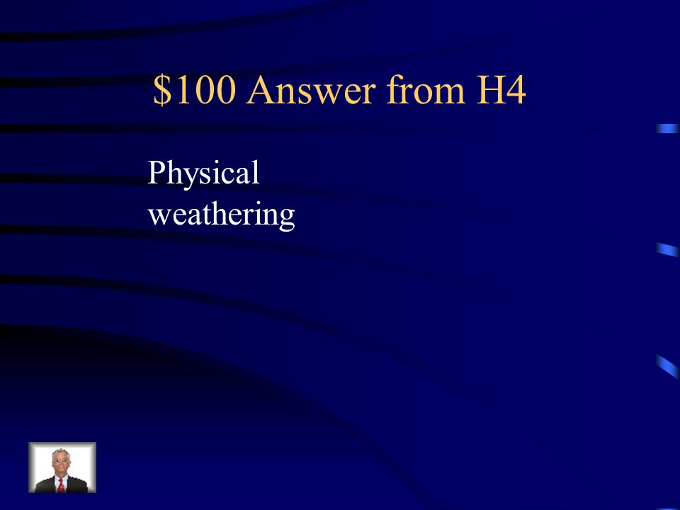 $100 Question from H4 Ice wedging is an example of this weathering