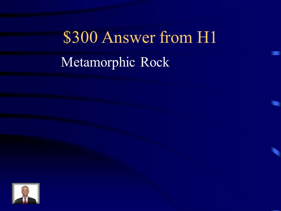 $300 Question from H1 Formed when rocks are exposed to high pressure and/or heat. The rock does not melt, the minerals change.