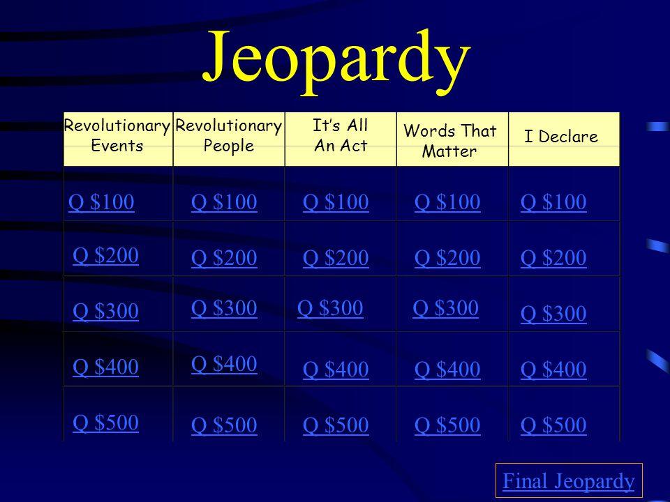 Jeopardy Revolutionary Events Q $100 Q $200 Q $300 Q $400 Q $500 Q $100 Q $200 Q $300 Q $400 Q $500 Final Jeopardy Revolutionary People It's All An Act Words That Matter I Declare