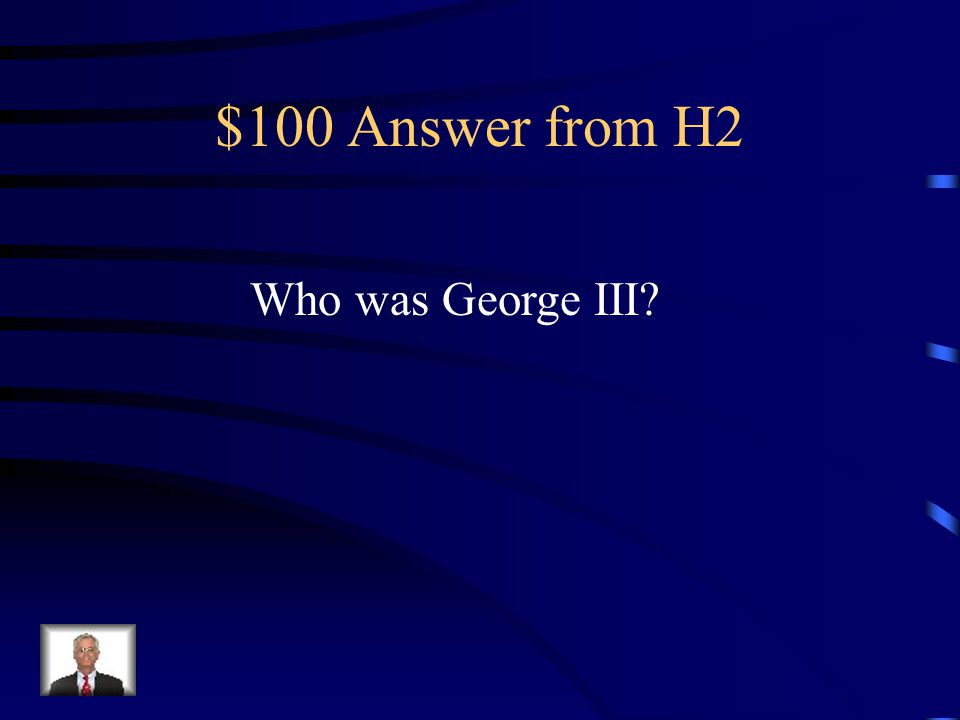 $100 Question from H2 King of England during the Revolutionary War.