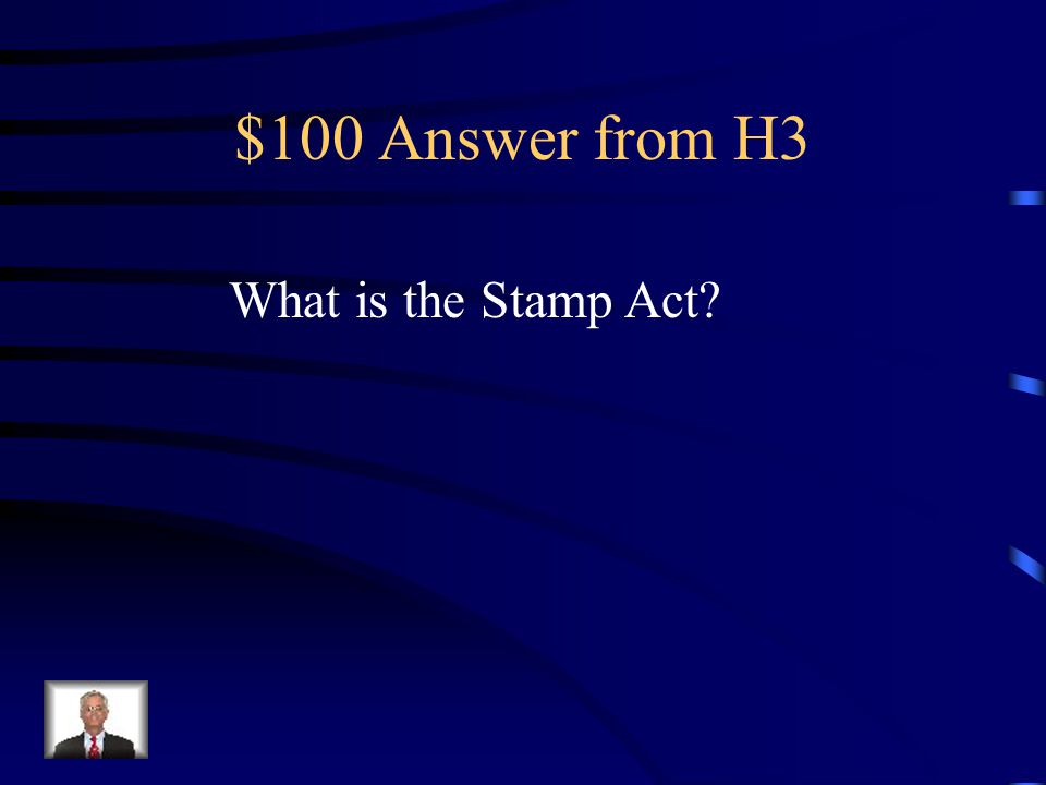 $100 Question from H3 Passed in 1765; this placed a tax on newspapers, pamphlets, legal documents and playing cards.