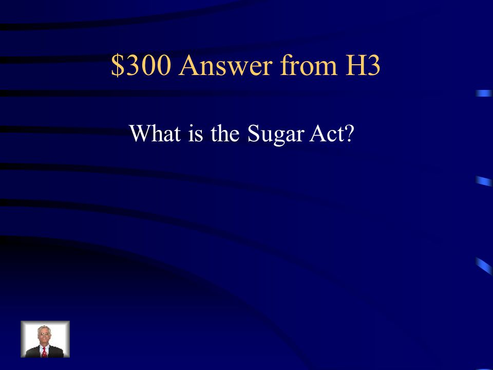 $300 Question from H3 It put a three-cent tax on foreign sugar and a higher tax on non-British cloth, coffee, indigo and wines.