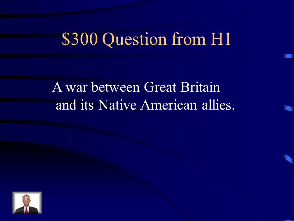 $300 Question from H1 A war between Great Britain and its Native American allies.