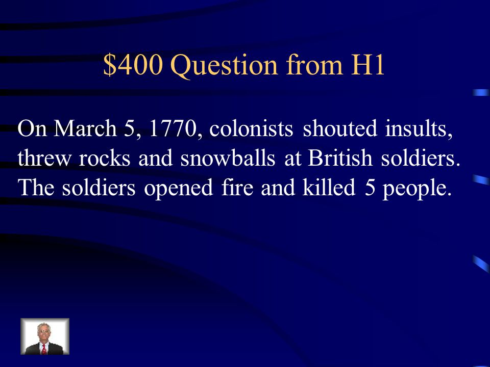 $400 Question from H1 On March 5, 1770, colonists shouted insults, threw rocks and snowballs at British soldiers.