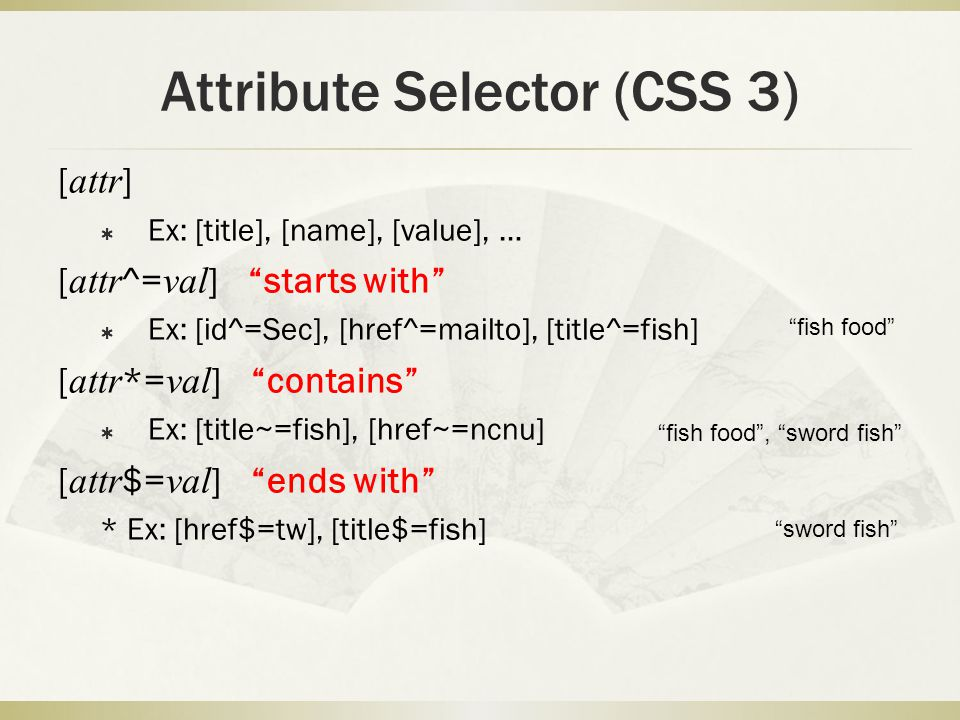 Attribute Selector (CSS 3) [ attr ]  Ex: [title], [name], [value], … [ attr ^= val ] starts with  Ex: [id^=Sec], [href^=mailto], [title^=fish] [ attr *= val ] contains  Ex: [title~=fish], [href~=ncnu] [ attr $= val ] ends with * Ex: [href$=tw], [title$=fish] fish food fish food , sword fish sword fish