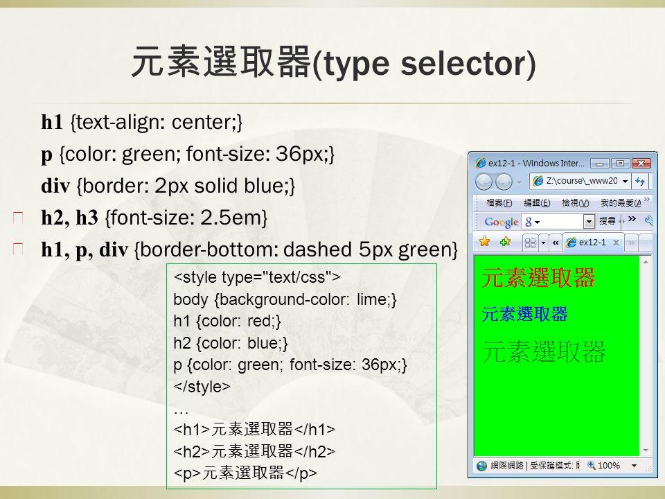 元素選取器 (type selector) h1 {text-align: center;} p {color: green; font-size: 36px;} div {border: 2px solid blue;} h2, h3 {font-size: 2.5em} h1, p, div {border-bottom: dashed 5px green} body {background-color: lime;} h1 {color: red;} h2 {color: blue;} p {color: green; font-size: 36px;} … 元素選取器 ※ ※