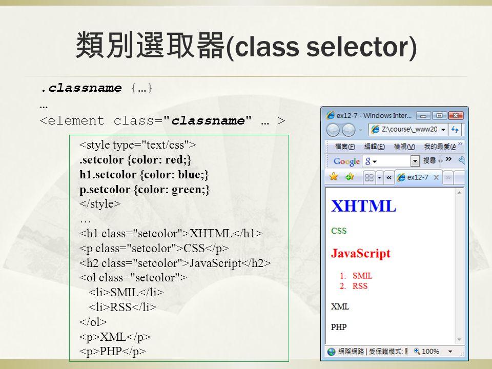 類別選取器 (class selector).setcolor {color: red;} h1.setcolor {color: blue;} p.setcolor {color: green;} … XHTML CSS JavaScript SMIL RSS XML PHP.classname {…} …